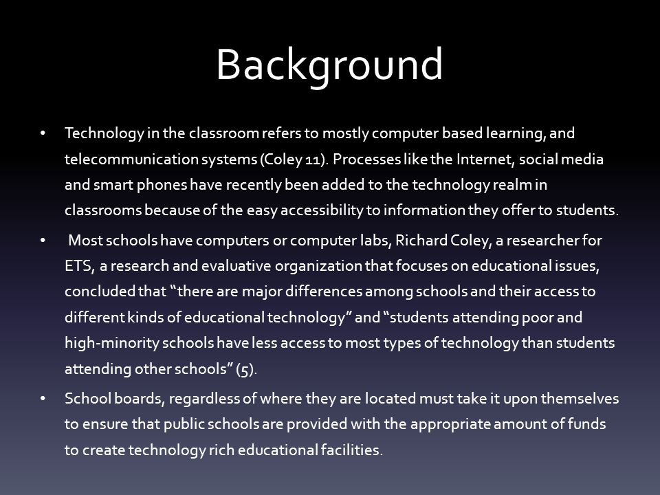 Background Technology in the classroom refers to mostly computer based learning, and telecommunication systems (Coley 11).