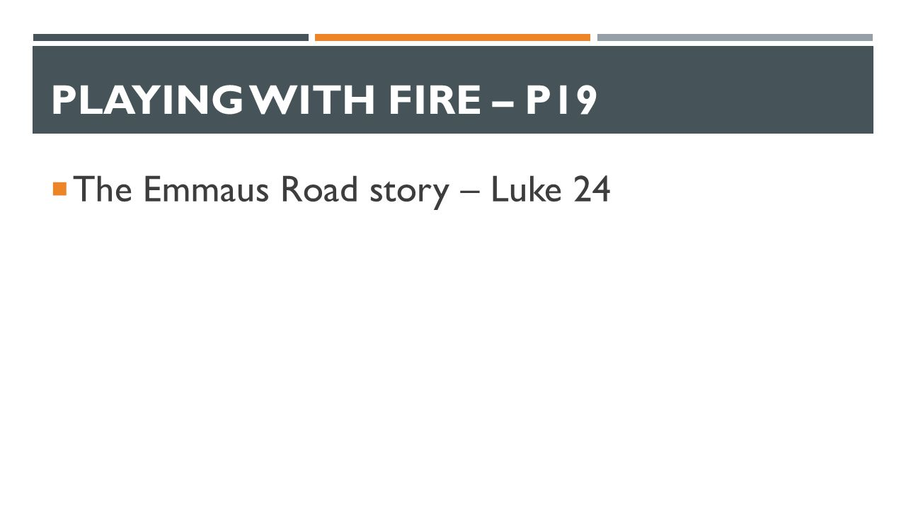 PLAYING WITH FIRE – P19  The Emmaus Road story – Luke 24