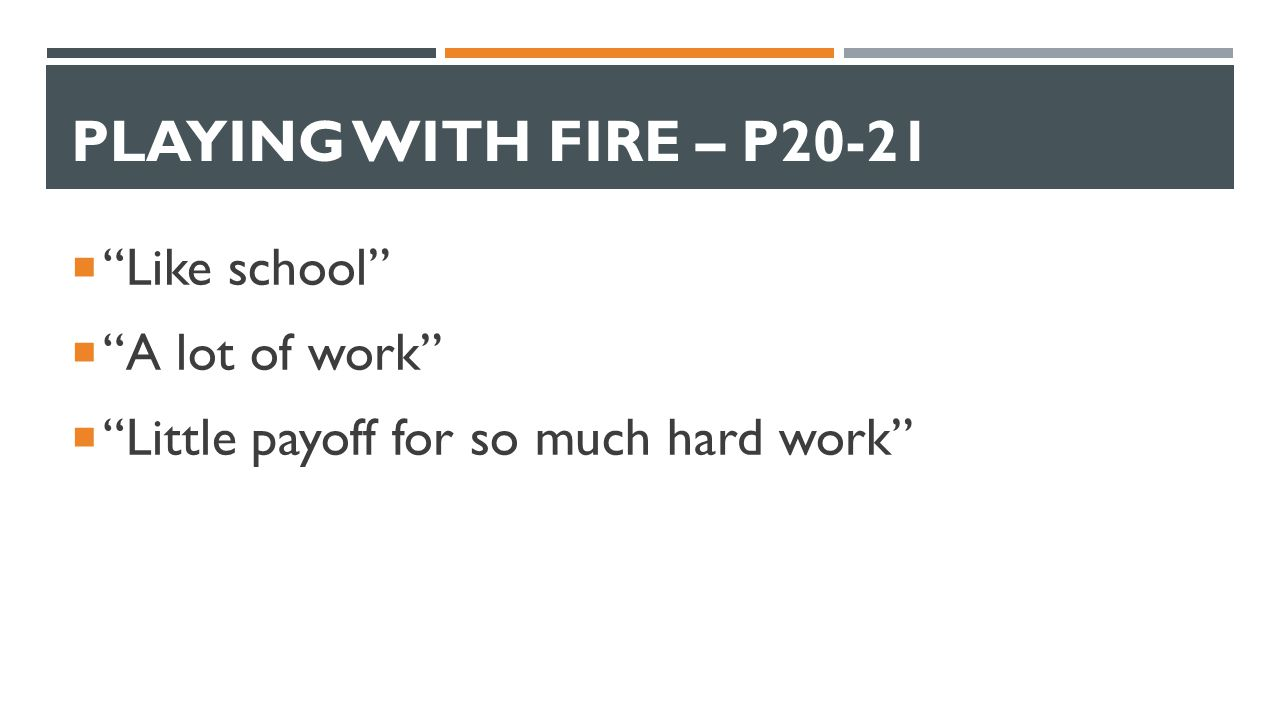 PLAYING WITH FIRE – P20-21  Like school  A lot of work  Little payoff for so much hard work