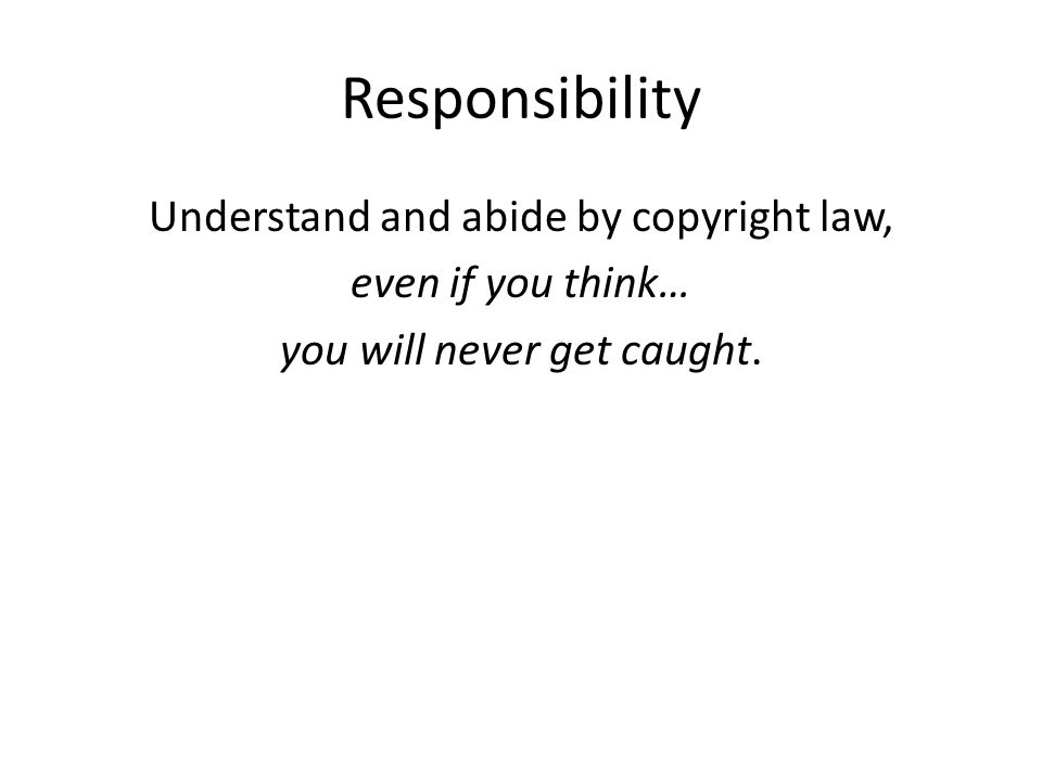 Responsibility Understand and abide by copyright law, even if you think… you will never get caught.