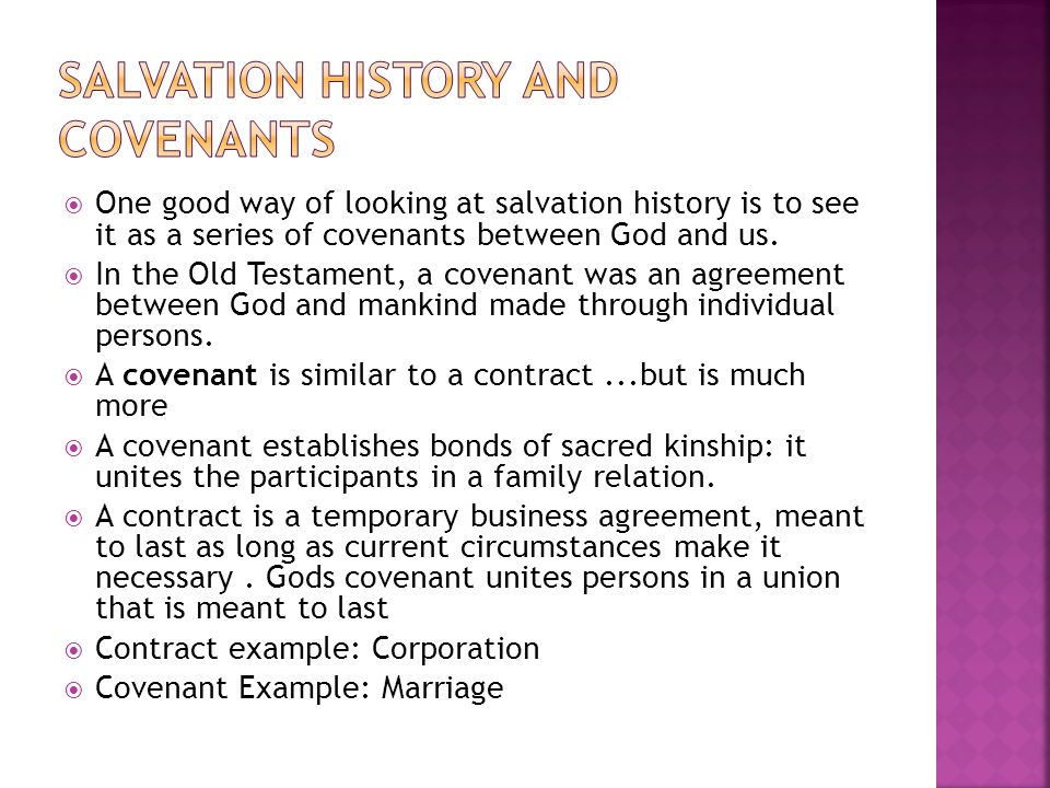  One good way of looking at salvation history is to see it as a series of covenants between God and us.  In the Old Testament, a covenant was an agr