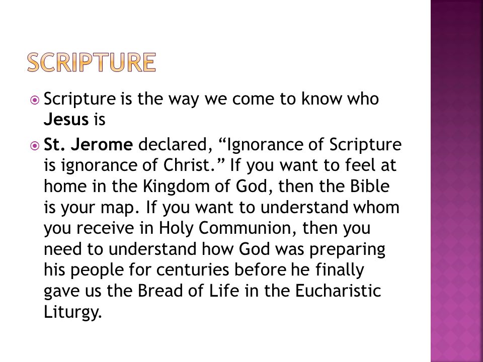 " Scripture is the way we come to know who Jesus is  St. Jerome declared, ""Ignorance of Scripture is ignorance of Christ."" If you want to feel at hom"