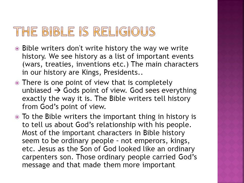  Bible writers don't write history the way we write history. We see history as a list of important events (wars, treaties, inventions etc.) The main