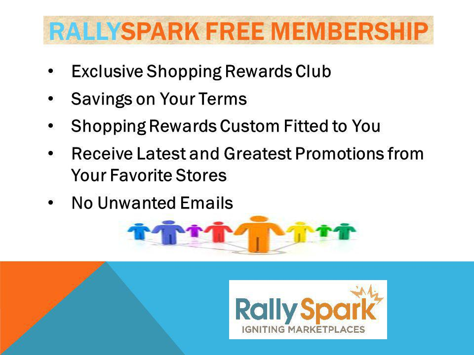 RALLYSPARK FREE MEMBERSHIP Exclusive Shopping Rewards Club Savings on Your Terms Shopping Rewards Custom Fitted to You Receive Latest and Greatest Promotions from Your Favorite Stores No Unwanted Emails