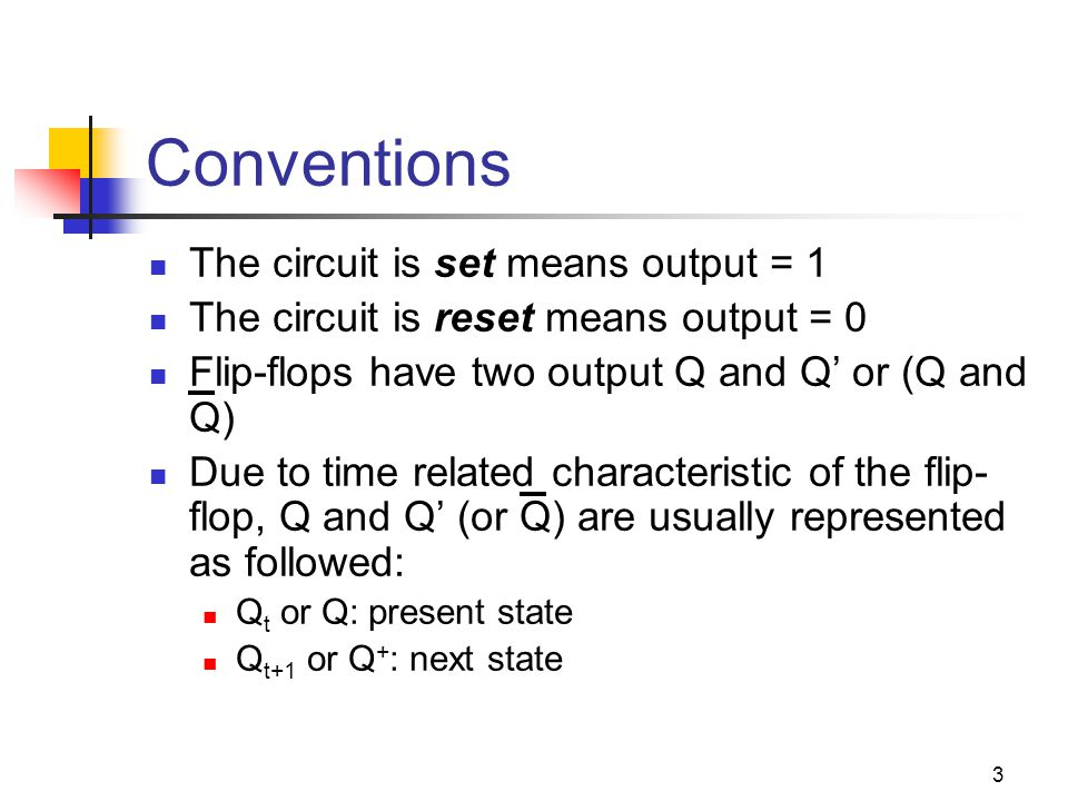 3 Conventions The circuit is set means output = 1 The circuit is reset means output = 0 Flip-flops have two output Q and Q' or (Q and Q) Due to time related characteristic of the flip- flop, Q and Q' (or Q) are usually represented as followed: Q t or Q: present state Q t+1 or Q + : next state