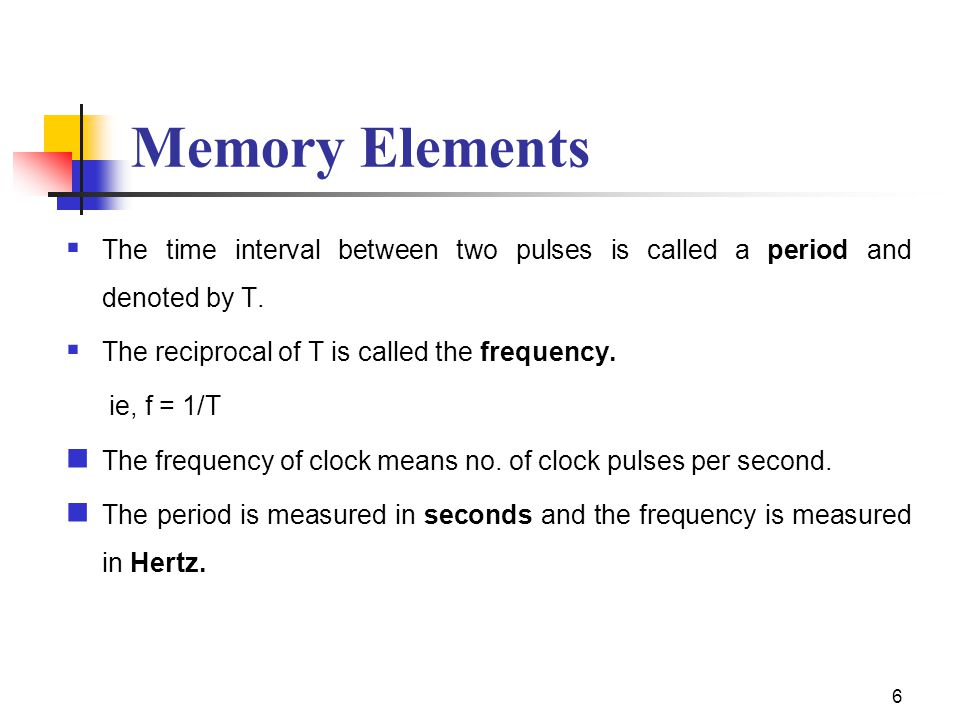 6 Memory Elements  The time interval between two pulses is called a period and denoted by T.