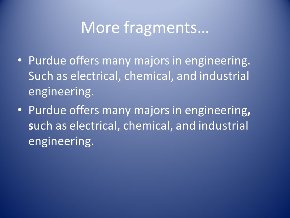 More fragments… Purdue offers many majors in engineering.