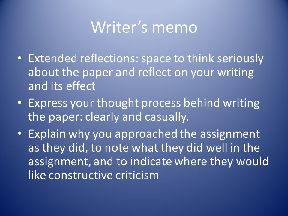 Writer's memo Extended reflections: space to think seriously about the paper and reflect on your writing and its effect Express your thought process behind writing the paper: clearly and casually.