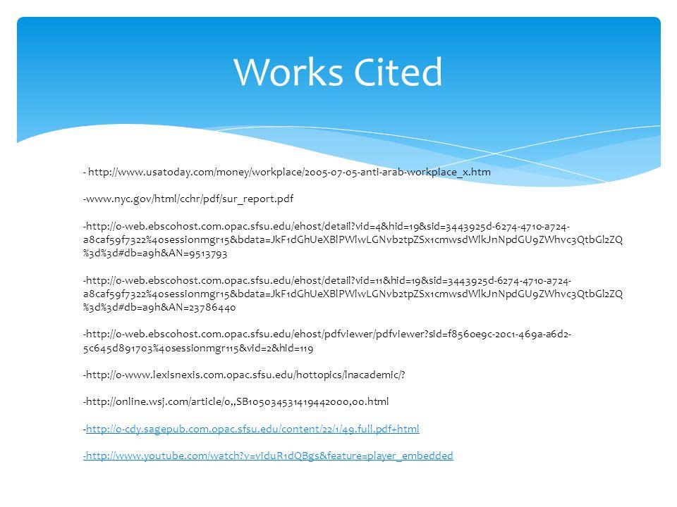 Works Cited - http://www.usatoday.com/money/workplace/2005-07-05-anti-arab-workplace_x.htm -www.nyc.gov/html/cchr/pdf/sur_report.pdf -http://0-web.ebscohost.com.opac.sfsu.edu/ehost/detail vid=4&hid=19&sid=3443925d-6274-4710-a724- a8caf59f7322%40sessionmgr15&bdata=JkF1dGhUeXBlPWlwLGNvb2tpZSx1cmwsdWlkJnNpdGU9ZWhvc3QtbGl2ZQ %3d%3d#db=a9h&AN=9513793 -http://0-web.ebscohost.com.opac.sfsu.edu/ehost/detail vid=11&hid=19&sid=3443925d-6274-4710-a724- a8caf59f7322%40sessionmgr15&bdata=JkF1dGhUeXBlPWlwLGNvb2tpZSx1cmwsdWlkJnNpdGU9ZWhvc3QtbGl2ZQ %3d%3d#db=a9h&AN=23786440 -http://0-web.ebscohost.com.opac.sfsu.edu/ehost/pdfviewer/pdfviewer sid=f8560e9c-20c1-469a-a6d2- 5c645d891703%40sessionmgr115&vid=2&hid=119 -http://0-www.lexisnexis.com.opac.sfsu.edu/hottopics/lnacademic/.