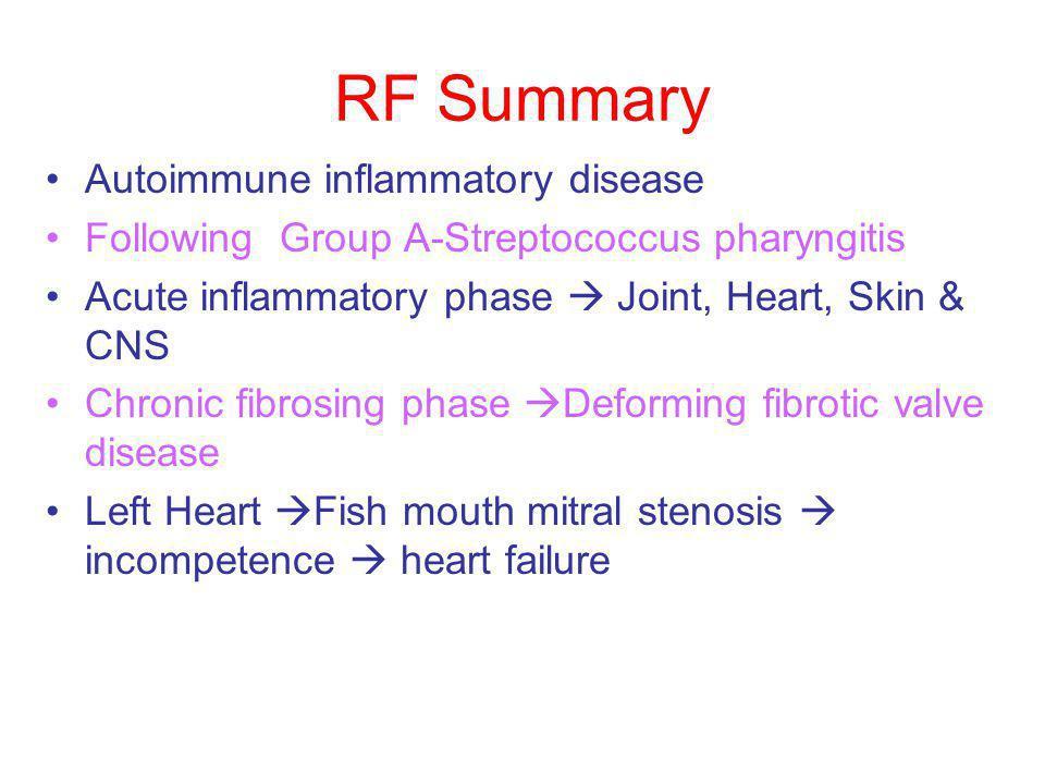 RF Summary Autoimmune inflammatory disease Following Group A-Streptococcus pharyngitis Acute inflammatory phase  Joint, Heart, Skin & CNS Chronic fib
