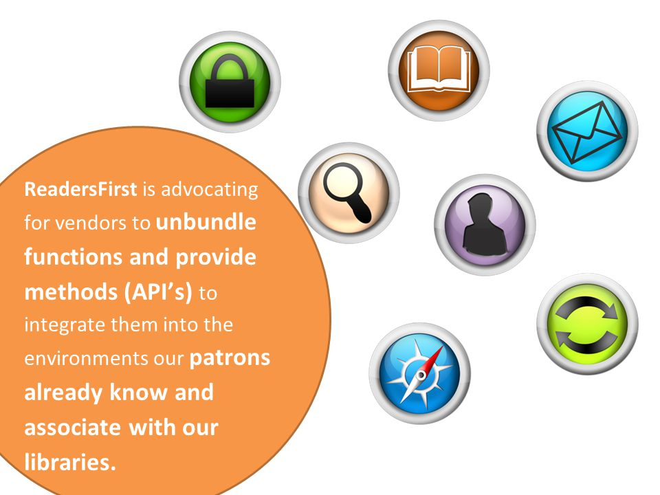 ReadersFirst is advocating for vendors to unbundle functions and provide methods (API's) to integrate them into the environments our patrons already know and associate with our libraries.