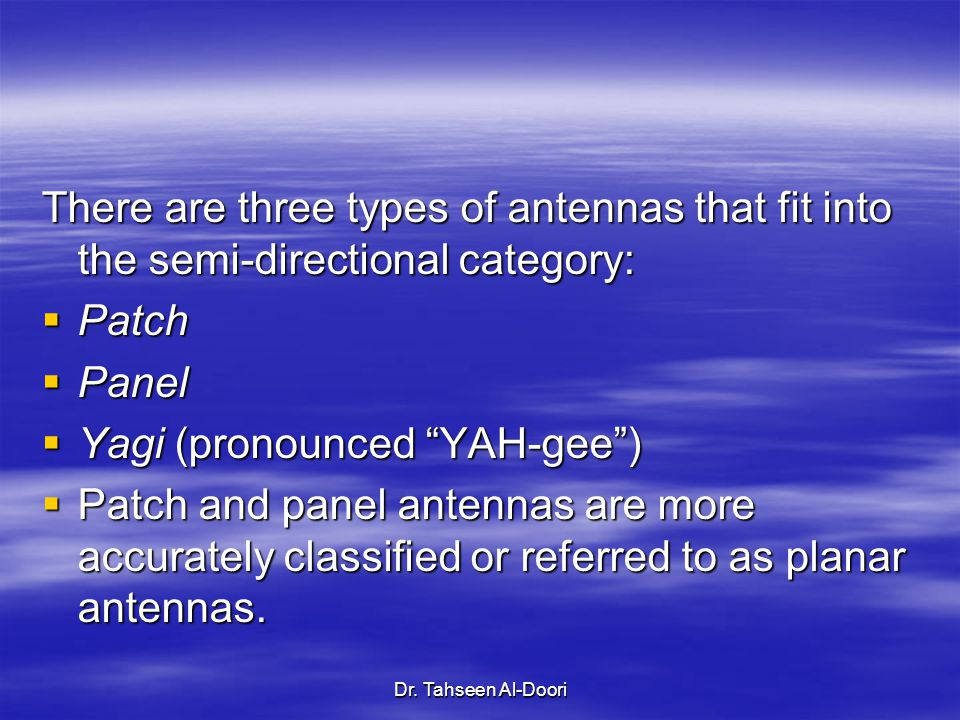 "Dr. Tahseen Al-Doori There are three types of antennas that fit into the semi-directional category:  Patch  Panel  Yagi (pronounced ""YAH-gee"")  Pa"