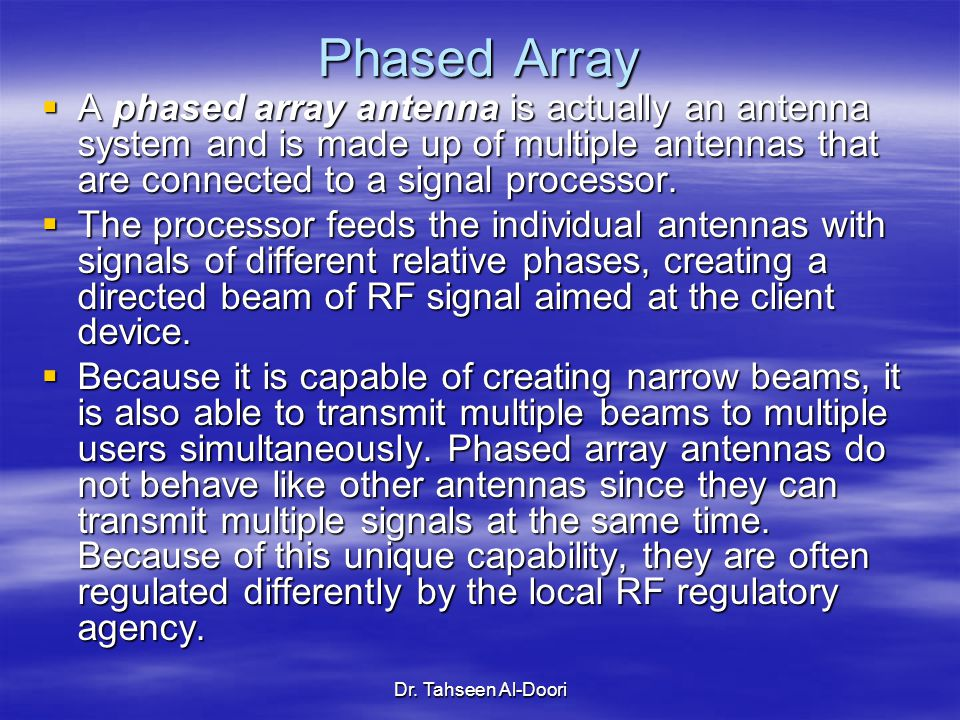 Dr. Tahseen Al-Doori Phased Array  A phased array antenna is actually an antenna system and is made up of multiple antennas that are connected to a s
