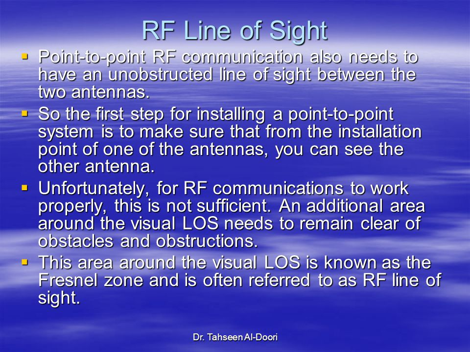 Dr. Tahseen Al-Doori RF Line of Sight  Point-to-point RF communication also needs to have an unobstructed line of sight between the two antennas.  S