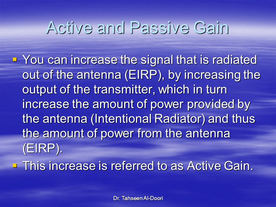 Dr. Tahseen Al-Doori Active and Passive Gain  You can increase the signal that is radiated out of the antenna (EIRP), by increasing the output of the
