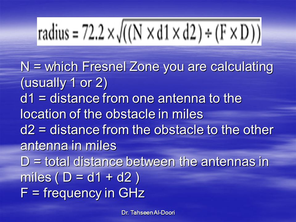 Dr. Tahseen Al-Doori N = which Fresnel Zone you are calculating (usually 1 or 2) d1 = distance from one antenna to the location of the obstacle in mil
