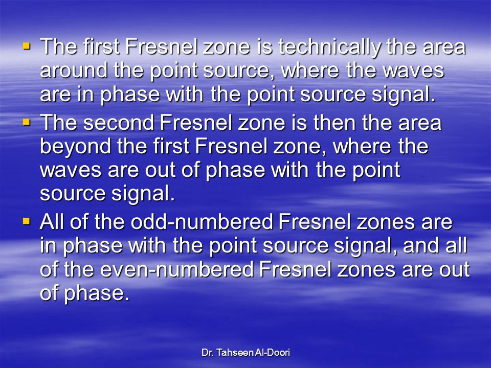 Dr. Tahseen Al-Doori  The first Fresnel zone is technically the area around the point source, where the waves are in phase with the point source sign