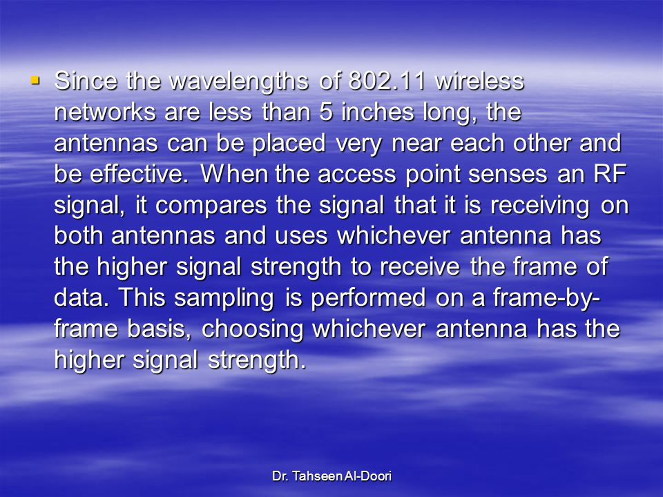 Dr. Tahseen Al-Doori  Since the wavelengths of 802.11 wireless networks are less than 5 inches long, the antennas can be placed very near each other