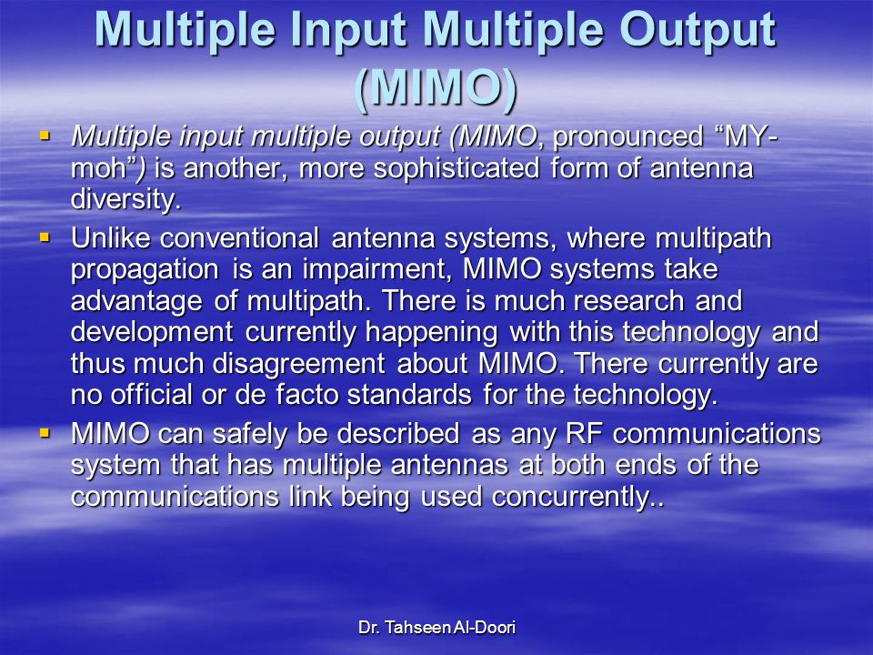 "Dr. Tahseen Al-Doori Multiple Input Multiple Output (MIMO)  Multiple input multiple output (MIMO, pronounced ""MY- moh"") is another, more sophisticate"