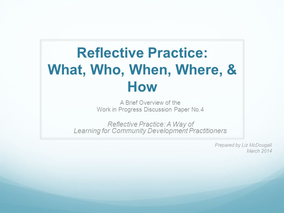 Reflective Practice: What, Who, When, Where, & How A Brief Overview of the Work in Progress Discussion Paper No.4 Reflective Practice: A Way of Learni
