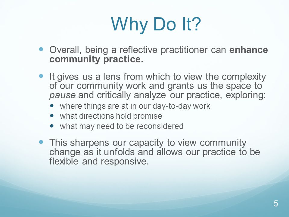 Why Do It? Overall, being a reflective practitioner can enhance community practice. It gives us a lens from which to view the complexity of our commun