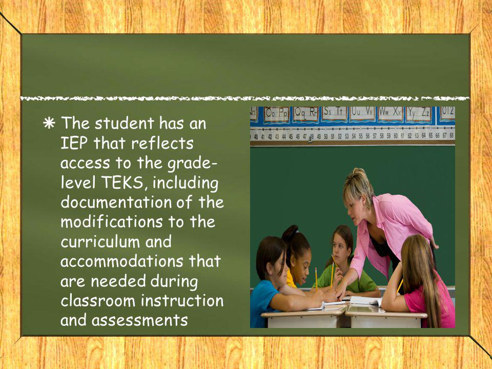  The student has an IEP that reflects access to the grade- level TEKS, including documentation of the modifications to the curriculum and accommodations that are needed during classroom instruction and assessments