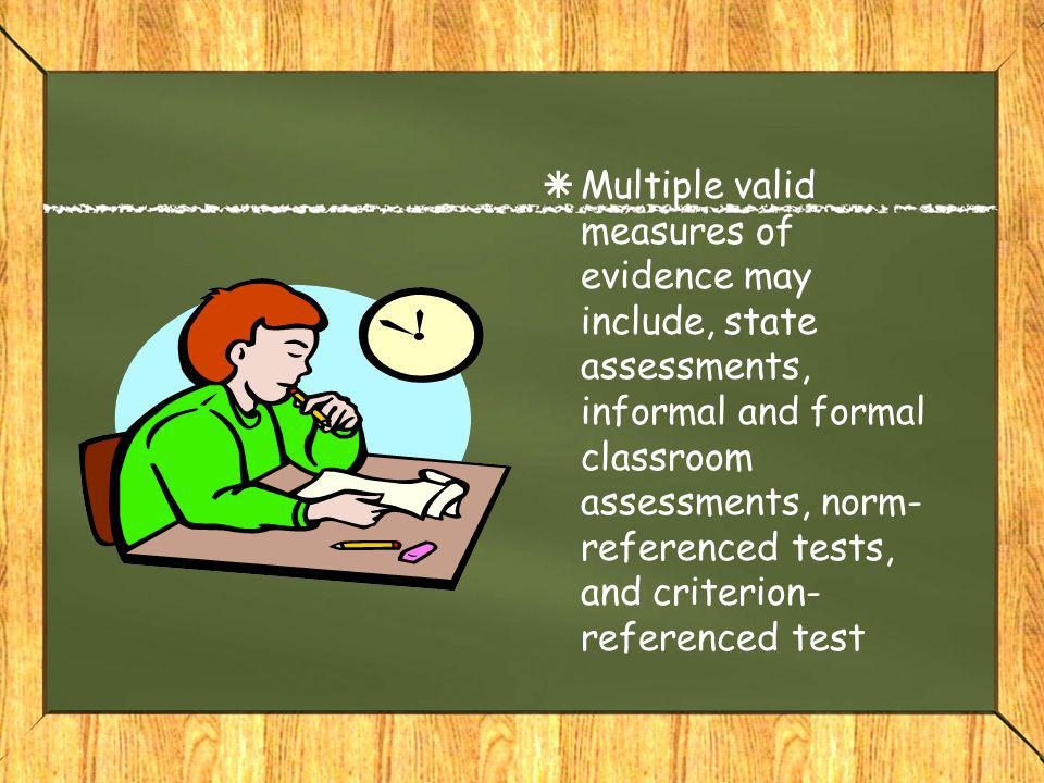  Multiple valid measures of evidence may include, state assessments, informal and formal classroom assessments, norm- referenced tests, and criterion