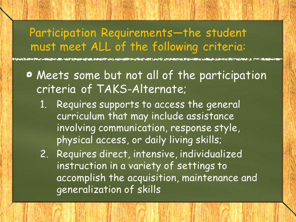 Participation Requirements—the student must meet ALL of the following criteria: Meets some but not all of the participation criteria of TAKS-Alternate