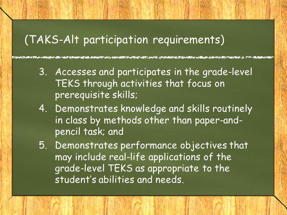 (TAKS-Alt participation requirements) 3.Accesses and participates in the grade-level TEKS through activities that focus on prerequisite skills; 4.Demonstrates knowledge and skills routinely in class by methods other than paper-and- pencil task; and 5.Demonstrates performance objectives that may include real-life applications of the grade-level TEKS as appropriate to the student's abilities and needs.