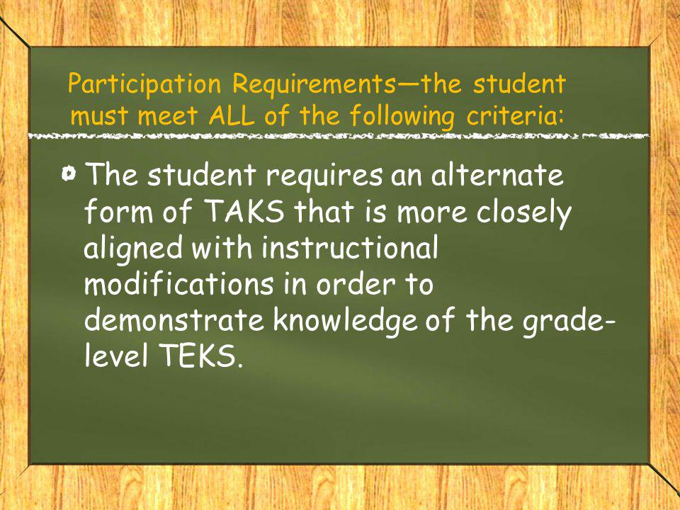 Participation Requirements—the student must meet ALL of the following criteria: The student requires an alternate form of TAKS that is more closely aligned with instructional modifications in order to demonstrate knowledge of the grade- level TEKS.