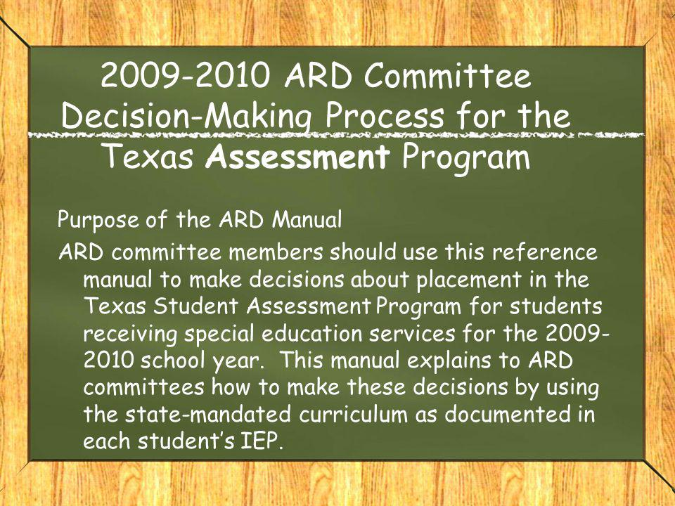 2009-2010 ARD Committee Decision-Making Process for the Texas Assessment Program Purpose of the ARD Manual ARD committee members should use this refer