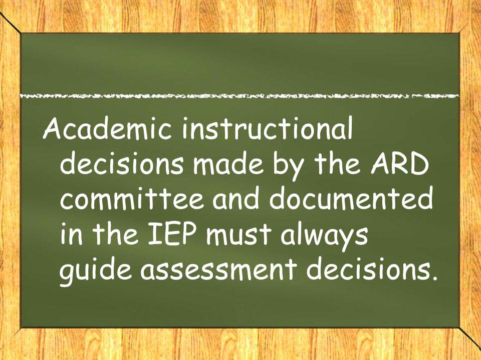 Academic instructional decisions made by the ARD committee and documented in the IEP must always guide assessment decisions.