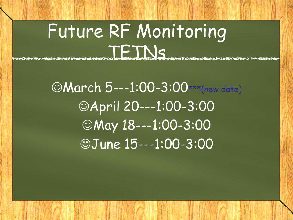 Future RF Monitoring TETNs March 5---1:00-3:00 ***(new date) April 20---1:00-3:00 May 18---1:00-3:00 June 15---1:00-3:00