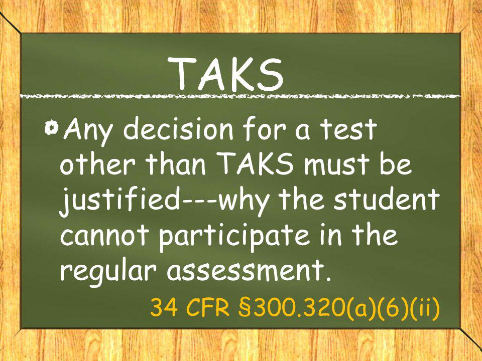 TAKS Any decision for a test other than TAKS must be justified---why the student cannot participate in the regular assessment.