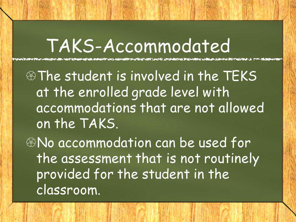 TAKS-Accommodated  The student is involved in the TEKS at the enrolled grade level with accommodations that are not allowed on the TAKS.