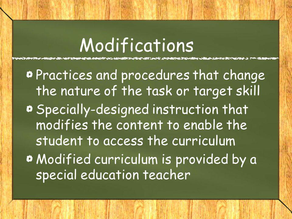 Modifications Practices and procedures that change the nature of the task or target skill Specially-designed instruction that modifies the content to enable the student to access the curriculum Modified curriculum is provided by a special education teacher