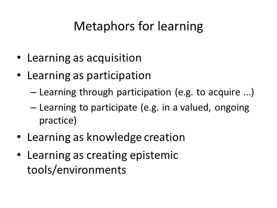 Metaphors for learning Learning as acquisition Learning as participation – Learning through participation (e.g.