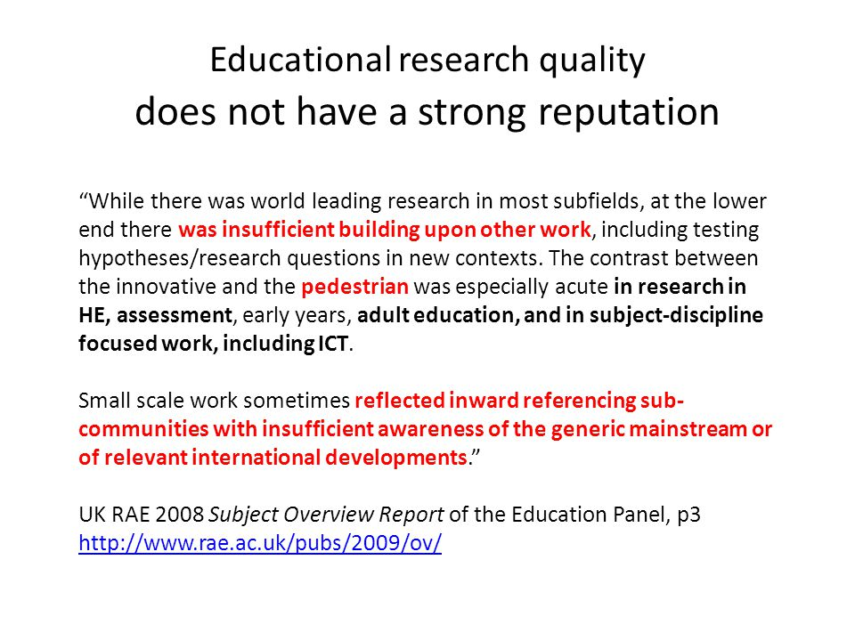 Educational research quality does not have a strong reputation While there was world leading research in most subfields, at the lower end there was insufficient building upon other work, including testing hypotheses/research questions in new contexts.
