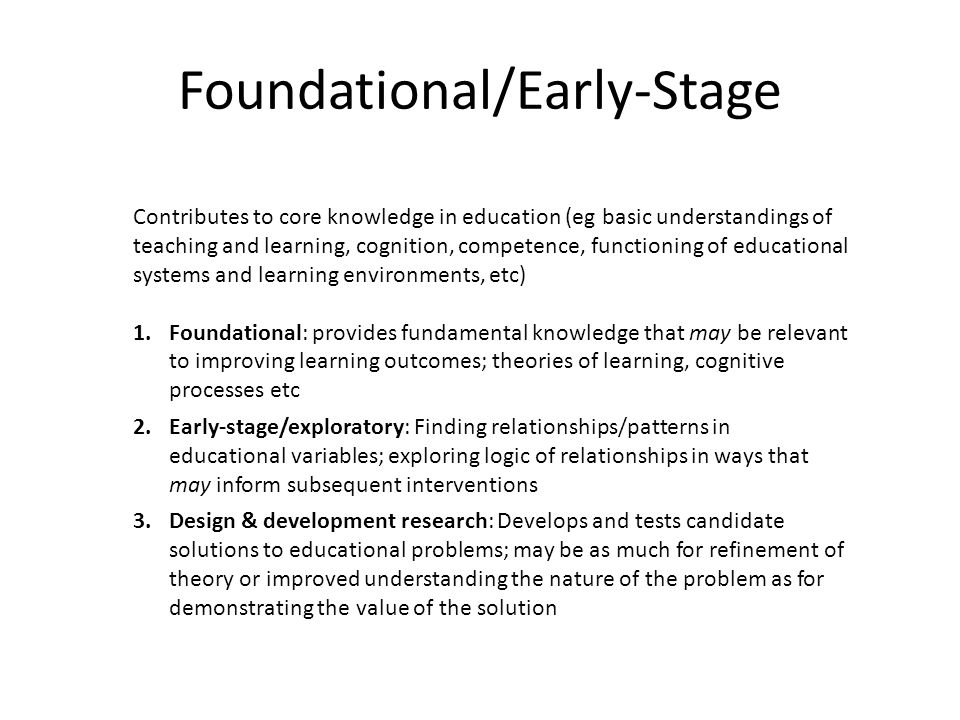 Foundational/Early-Stage Contributes to core knowledge in education (eg basic understandings of teaching and learning, cognition, competence, functioning of educational systems and learning environments, etc) 1.Foundational: provides fundamental knowledge that may be relevant to improving learning outcomes; theories of learning, cognitive processes etc 2.Early-stage/exploratory: Finding relationships/patterns in educational variables; exploring logic of relationships in ways that may inform subsequent interventions 3.Design & development research: Develops and tests candidate solutions to educational problems; may be as much for refinement of theory or improved understanding the nature of the problem as for demonstrating the value of the solution