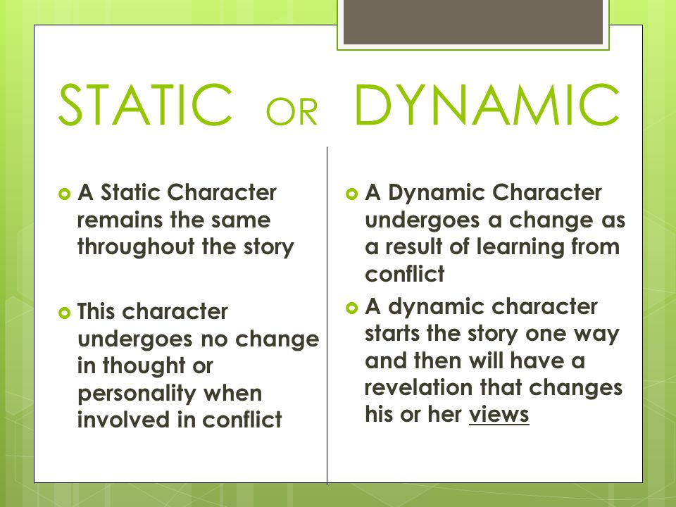 STATIC OR DYNAMIC  A Static Character remains the same throughout the story  This character undergoes no change in thought or personality when involved in conflict  A Dynamic Character undergoes a change as a result of learning from conflict  A dynamic character starts the story one way and then will have a revelation that changes his or her views