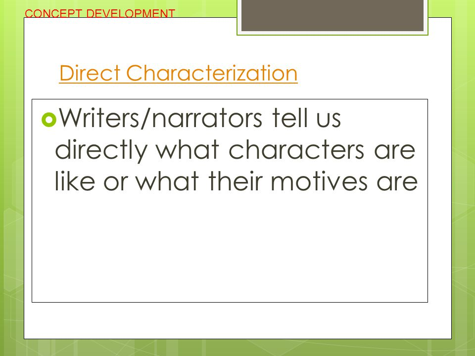 Direct Characterization  Writers/narrators tell us directly what characters are like or what their motives are CONCEPT DEVELOPMENT
