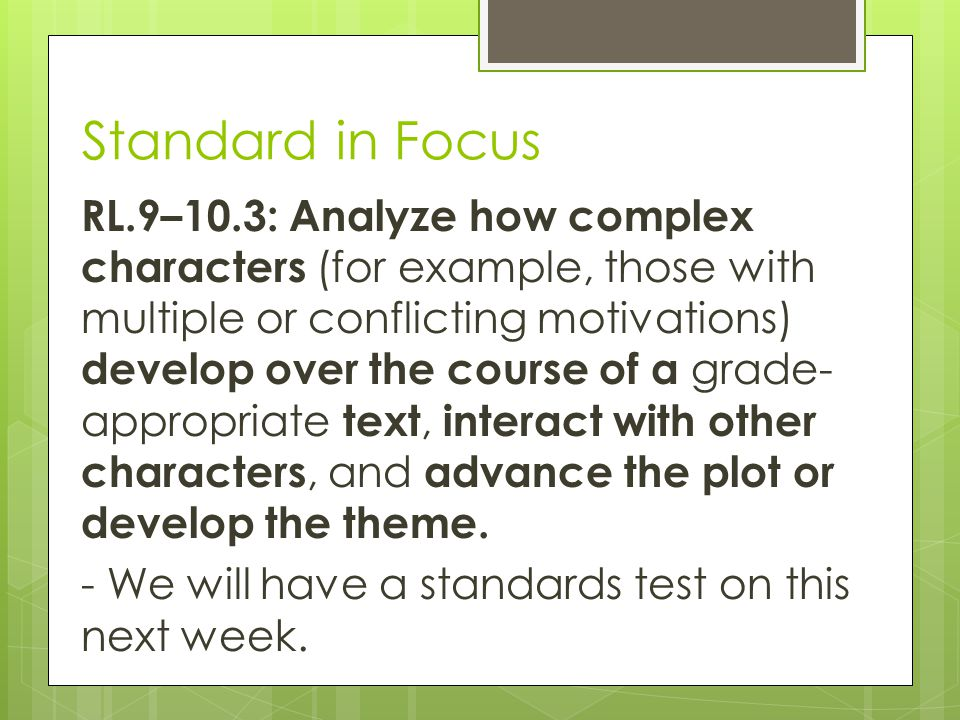 Standard in Focus RL.9–10.3: Analyze how complex characters (for example, those with multiple or conflicting motivations) develop over the course of a grade- appropriate text, interact with other characters, and advance the plot or develop the theme.