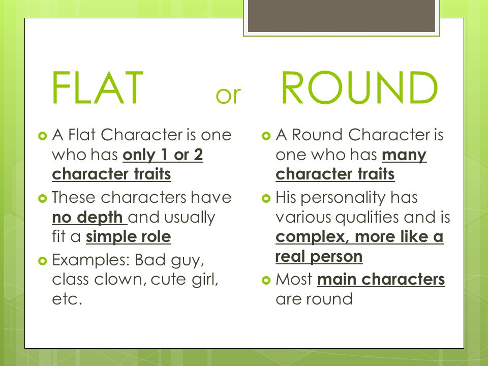 FLAT or ROUND  A Flat Character is one who has only 1 or 2 character traits  These characters have no depth and usually fit a simple role  Examples: Bad guy, class clown, cute girl, etc.
