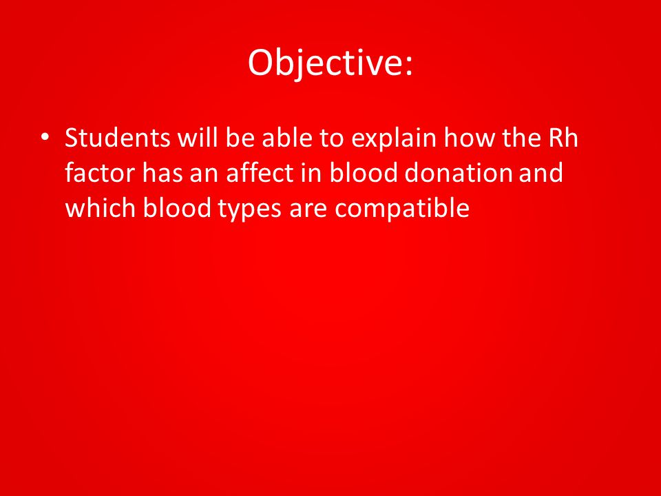 Objective: Students will be able to explain how the Rh factor has an affect in blood donation and which blood types are compatible