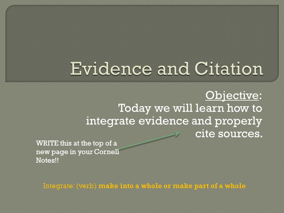 Objective: Today we will learn how to integrate evidence and properly cite sources.