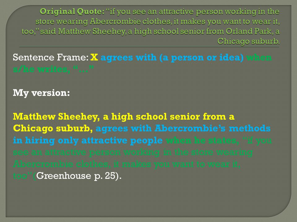 Sentence Frame: X agrees with (a person or idea) when s/he writes, … My version: Matthew Sheehey, a high school senior from a Chicago suburb, agrees with Abercrombie's methods in hiring only attractive people when he states, if you see an attractive person working in the store wearing Abercrombie clothes, it makes you want to wear it, too (Greenhouse p.