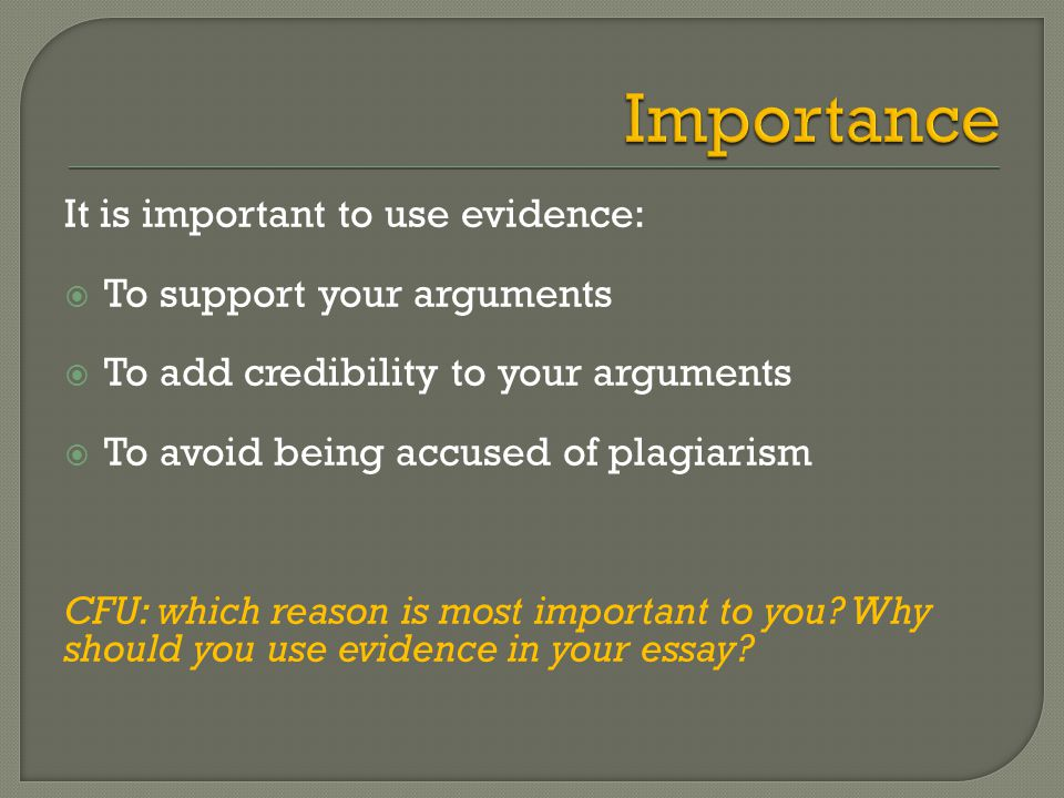 It is important to use evidence:  To support your arguments  To add credibility to your arguments  To avoid being accused of plagiarism CFU: which reason is most important to you.
