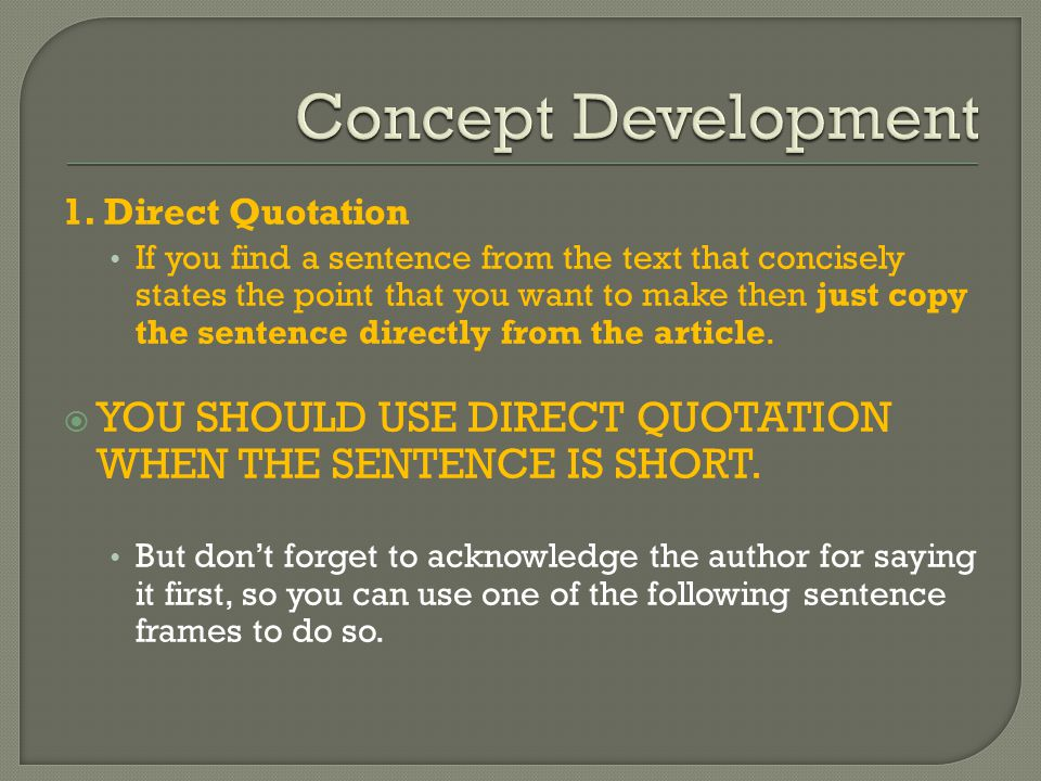 1. Direct Quotation If you find a sentence from the text that concisely states the point that you want to make then just copy the sentence directly fr