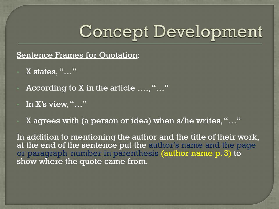Sentence Frames for Quotation: X states, … According to X in the article …., … In X's view, … X agrees with (a person or idea) when s/he writes, … In addition to mentioning the author and the title of their work, at the end of the sentence put the author's name and the page or paragraph number in parenthesis (author name p.