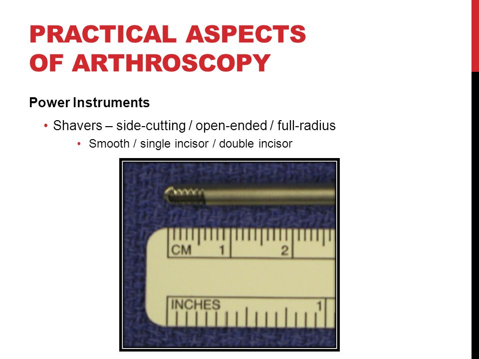 PRACTICAL ASPECTS OF ARTHROSCOPY Power Instruments Shavers – side-cutting / open-ended / full-radius Smooth / single incisor / double incisor